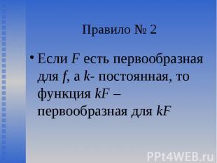 Если F есть первообразная для f, а k- постоянная, то функция kF – первообразная