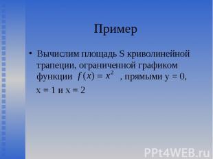 Вычислим площадь S криволинейной трапеции, ограниченной графиком функции , прямы