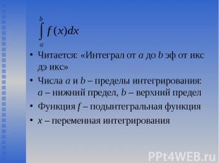Читается: «Интеграл от a до b эф от икс дэ икс» Читается: «Интеграл от a до b эф