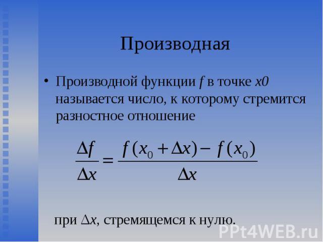 Производной функции f в точке х0 называется число, к которому стремится разностное отношение Производной функции f в точке х0 называется число, к которому стремится разностное отношение при Δх, стремящемся к нулю.