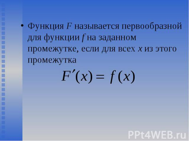 Функция F называется первообразной для функции f на заданном промежутке, если для всех х из этого промежутка Функция F называется первообразной для функции f на заданном промежутке, если для всех х из этого промежутка