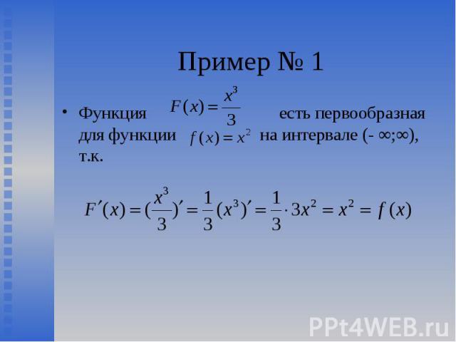 Функция есть первообразная для функции на интервале (- ∞;∞), т.к. Функция есть первообразная для функции на интервале (- ∞;∞), т.к.