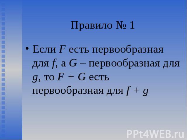 Если F есть первообразная для f, а G – первообразная для g, то F + G есть первообразная для f + g Если F есть первообразная для f, а G – первообразная для g, то F + G есть первообразная для f + g