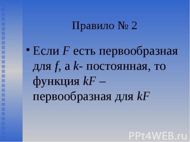 Если F есть первообразная для f, а k- постоянная, то функция kF – первообразная для kF Если F есть первообразная для f, а k- постоянная, то функция kF – первообразная для kF