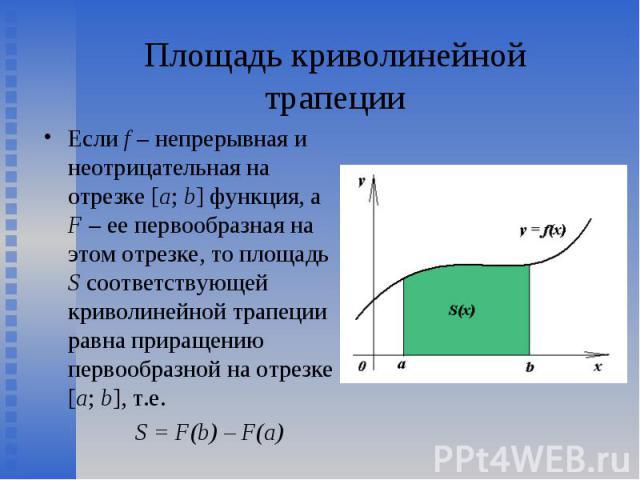 Если f – непрерывная и неотрицательная на отрезке [a; b] функция, а F – ее первообразная на этом отрезке, то площадь S соответствующей криволинейной трапеции равна приращению первообразной на отрезке [a; b], т.е. Если f – непрерывная и неотрицательн…