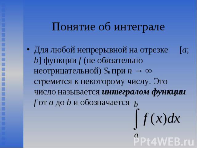 Для любой непрерывной на отрезке [a; b] функции f (не обязательно неотрицательной) Sn при n → ∞ стремится к некоторому числу. Это число называется интегралом функции f от a до b и обозначается Для любой непрерывной на отрезке [a; b] функции f (не об…