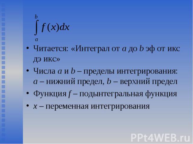 Читается: «Интеграл от a до b эф от икс дэ икс» Читается: «Интеграл от a до b эф от икс дэ икс» Числа a и b – пределы интегрирования: а – нижний предел, b – верхний предел Функция f – подынтегральная функция х – переменная интегрирования