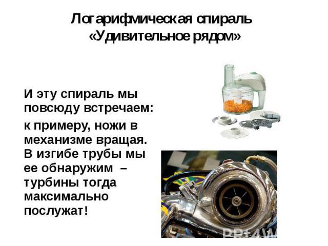 И эту спираль мы повсюду встречаем: И эту спираль мы повсюду встречаем: к примеру, ножи в механизме вращая. В изгибе трубы мы ее обнаружим – турбины тогда максимально послужат!