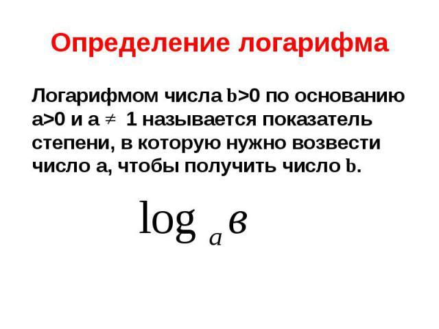 Логарифмом числа b>0 по основанию а>0 и а 1 называется показатель степени, в которую нужно возвести число а, чтобы получить число b. Логарифмом числа b>0 по основанию а>0 и а 1 называется показатель степени, в которую нужно возвести числ…