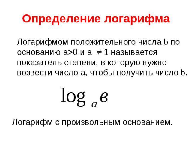 Логарифмом положительного числа b по основанию а>0 и а 1 называется показатель степени, в которую нужно возвести число а, чтобы получить число b. Логарифмом положительного числа b по основанию а>0 и а 1 называется показатель степени, в которую…