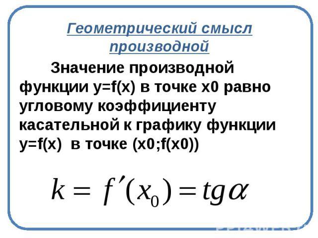 Геометрический смысл производной Значение производной функции y=f(х) в точке х0 равно угловому коэффициенту касательной к графику функции y=f(х) в точке (х0;f(x0))