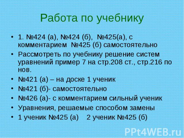 1. №424 (а), №424 (б), №425(а), с комментарием №425 (б) самостоятельно 1. №424 (а), №424 (б), №425(а), с комментарием №425 (б) самостоятельно Рассмотреть по учебнику решение систем уравнений пример 7 на стр.208 ст., стр.216 по нов. №421 (а) – на дос…