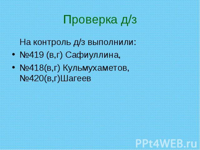 На контроль д/з выполнили: На контроль д/з выполнили: №419 (в,г) Сафиуллина, №418(в,г) Кульмухаметов, №420(в,г)Шагеев