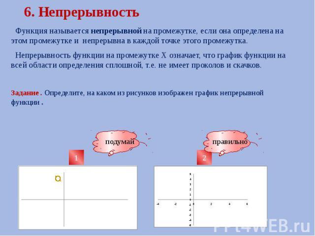 6. Непрерывность Функция называется непрерывной на промежутке, если она определена на этом промежутке и непрерывна в каждой точке этого промежутка. Непрерывность функции на промежутке Х означает, что график функции на всей области определения сплошн…