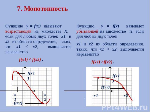 7. Монотонность Функцию у = f(х) называют возрастающей на множестве Х, если для любых двух точек х1 и х2 из области определения, таких, что х1 < х2, выполняется неравенство f(х1) < f(х2) .