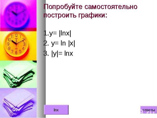 1.у= |lnx| 1.у= |lnx| 2. y= ln |x| 3. |y|= lnx
