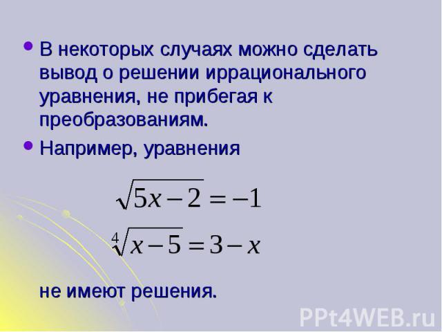 В некоторых случаях можно сделать вывод о решении иррационального уравнения, не прибегая к преобразованиям. В некоторых случаях можно сделать вывод о решении иррационального уравнения, не прибегая к преобразованиям. Например, уравнения не имеют решения.