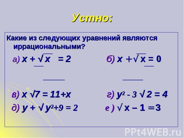 Какие из следующих уравнений являются иррациональными? Какие из следующих уравнений являются иррациональными? а) х + √ х = 2 б) х + √ х = 0 в) х √7 = 11+х г) у² - 3 √ 2 = 4 д) у + √ у²+9 = 2 е ) √ х – 1 = 3