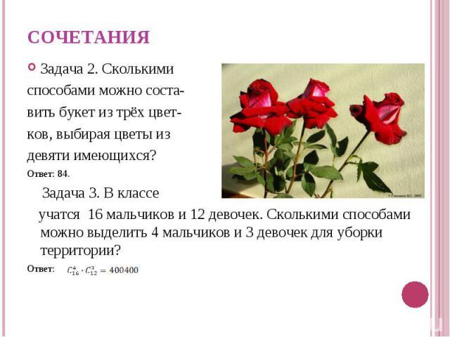Задача 2. Сколькими Задача 2. Сколькими способами можно соста- вить букет из трёх цвет- ков, выбирая цветы из девяти имеющихся? Ответ: 84. Задача 3. В классе учатся 16 мальчиков и 12 девочек. Сколькими способами можно выделить 4 мальчиков и 3 девоче…