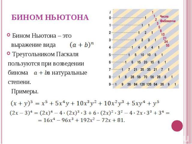 Бином Ньютона – это выражение вида Треугольником Паскаля пользуются при возведении бинома в натуральные степени. Примеры.