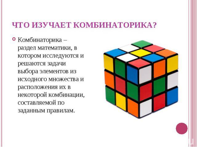 Комбинаторика – раздел математики, в котором исследуются и решаются задачи выбора элементов из исходного множества и расположения их в некоторой комбинации, составляемой по заданным правилам. Комбинаторика – раздел математики, в котором исследуются …