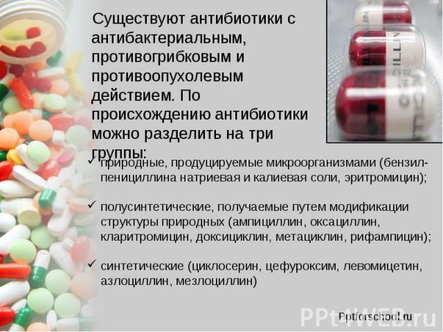 Существуют антибиотики с антибактериальным, противогрибковым и противоопухолевым действием. По происхождению антибиотики можно разделить на три группы: Существуют антибиотики с антибактериальным, противогрибковым и противоопухолевым действием. По пр…
