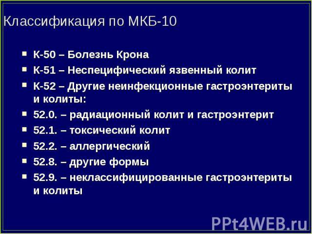 К-50 – Болезнь Крона К-50 – Болезнь Крона К-51 – Неспецифический язвенный колит К-52 – Другие неинфекционные гастроэнтериты и колиты: 52.0. – радиационный колит и гастроэнтерит 52.1. – токсический колит 52.2. – аллергический 52.8. – другие формы 52.…