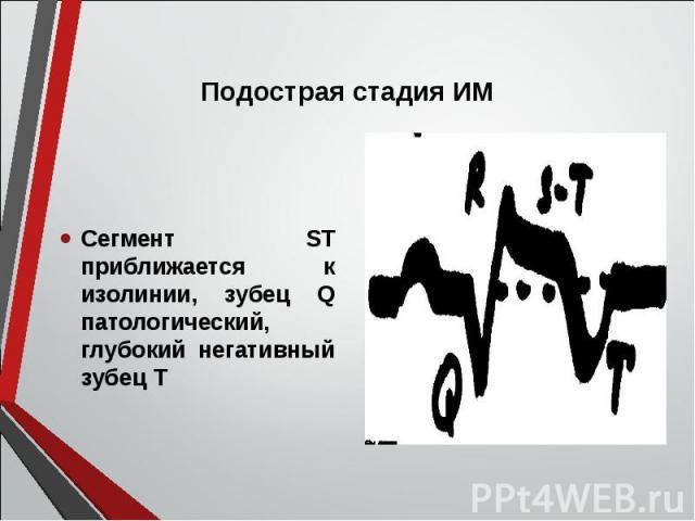 Сегмент ST приближается к изолинии, зубец Q патологический, глубокий негативный зубец Т Сегмент ST приближается к изолинии, зубец Q патологический, глубокий негативный зубец Т