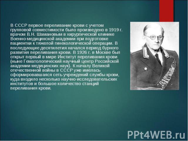 В СССР первое переливание крови с учетом групповой совместимости было произведено в 1919 г. врачом В.Н. Шамановым в хирургической клинике Военно-медицинской академии при подготовке пациентки к тяжелой гинекологической операции. В последующие десятил…