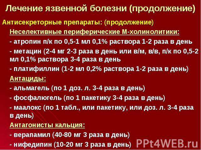 Антисекреторные препараты: (продолжение) Антисекреторные препараты: (продолжение) Неселективные периферические М-холинолитики: - атропин п/к по 0,5-1 мл 0,1% раствора 1-2 раза в день - метацин (2-4 мг 2-3 раза в день или в/м, в/в, п/к по 0,5-2 мл 0,…