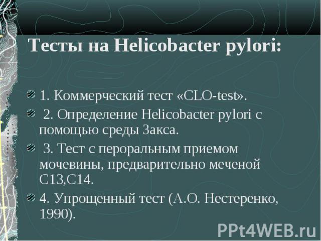 1. Коммерческий тест «CLO-test». 1. Коммерческий тест «CLO-test». 2. Определение Helicobacter pуlori с помощью среды Закса. 3. Тест с пероральным приемом мочевины, предварительно меченой С13,С14. 4. Упрощенный тест (А.О. Нестеренко, 1990).