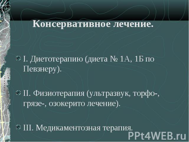 I. Диетотерапию (диета № 1А, 1Б по Певзнеру). I. Диетотерапию (диета № 1А, 1Б по Певзнеру). II. Физиотерапия (ультразвук, торфо-, грязе-, озокерито лечение). III. Медикаментозная терапия.
