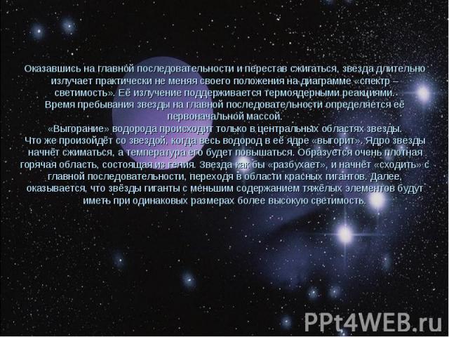 Оказавшись на главной последовательности и перестав сжигаться, звезда длительно излучает практически не меняя своего положения на диаграмме «спектр – светимость». Её излучение поддерживается термоядерными реакциями. Время пребывания звезды на главно…