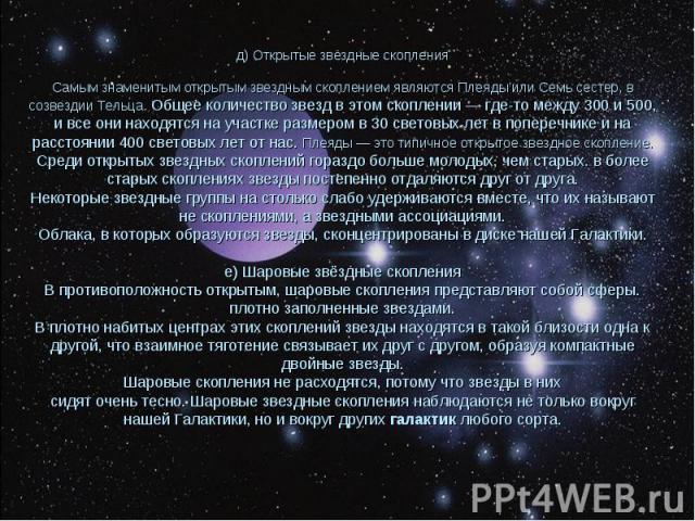 д) Открытые звёздные скопления Самым знаменитым открытым звездным скоплением являются Плеяды или Семь сестер, в созвездии Тельца. Общее количество звезд в этом скоплении — где-то между 300 и 500, и все они находятся на участке размером в 30 световых…