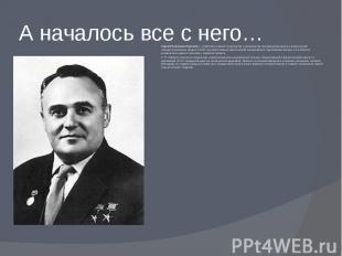 А началось все с него… Сергей Павлович Королёв(—советский учёный, конструк
