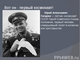 Вот он - первый космонавт! Юрий Алексеевич Гагарин—летчик- космонавт
