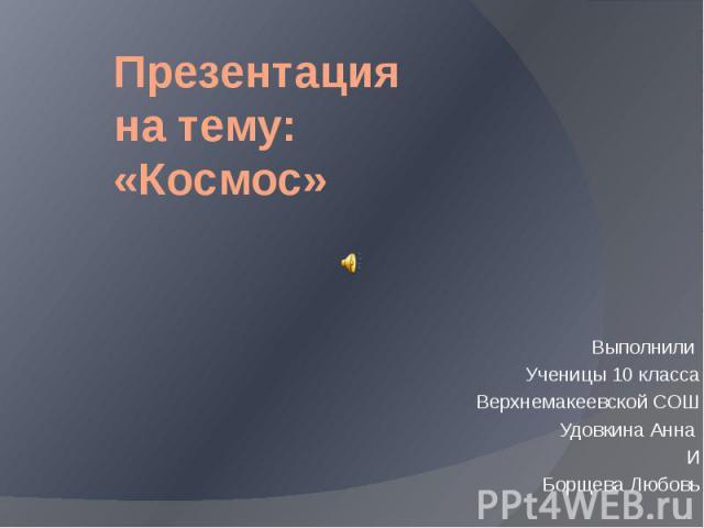 Презентация на тему: «Космос» Выполнили Ученицы 10 класса Верхнемакеевской СОШ Удовкина Анна И Борщева Любовь