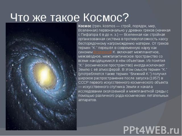 Что же такое Космос? Космос(греч. kosmos — строй, порядок, мир, Вселенная) первоначально у древних греков (начиная с Пифагора 6 в до н. э.) — Вселенная как стройная организованная система в противоположность хаосу беспорядочному нагромождению …