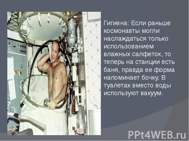 Гигиена: Если раньше космонавты могли наслаждаться только использованием влажных салфеток, то теперь на станции есть баня, правда ее форма напоминает бочку. В туалетах вместо воды используют вакуум. Гигиена: Если раньше космонавты могли наслаждаться…