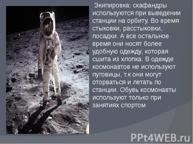Экипировка: скафандры используются при выведении станции на орбиту. Во время стыковки, расстыковки, посадки. А все остальное время они носят более удобную одежду, которая сшита из хлопка. В одежде космонавтов не используют пуговицы, т.к они могут от…