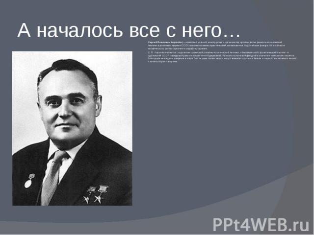 А началось все с него… Сергей Павлович Королёв(—советский учёный, конструктор и организатор производстваракетно-космической техникииракетного оружия СССР, основоположник практическойкосмонавтики. Крупнейшая фигура…