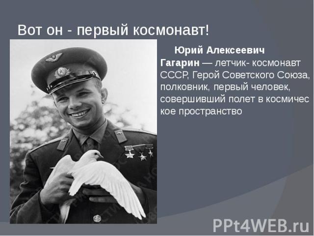 Вот он - первый космонавт! Юрий Алексеевич Гагарин—летчик- космонавт СССР,Герой Советского Союза, полковник, первый человек, совершившийполетвкосмическое пространство
