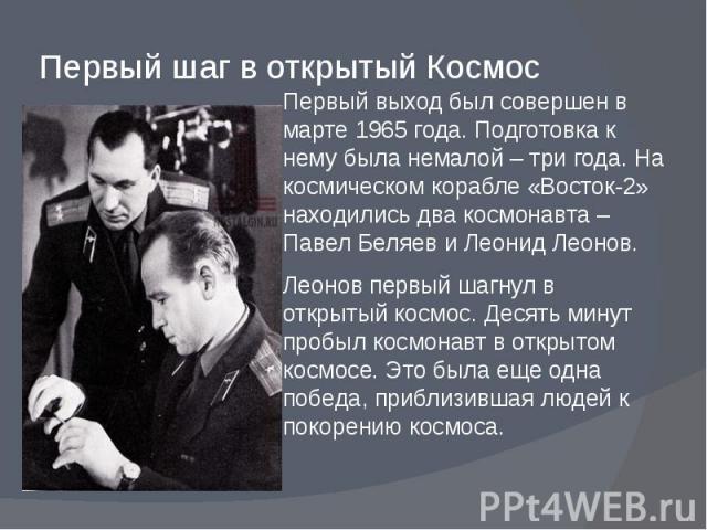 Первый шаг в открытый Космос Первый выход был совершен в марте 1965 года. Подготовка к нему была немалой – три года. На космическом корабле «Восток-2» находились два космонавта – Павел Беляев и Леонид Леонов. Леонов первый шагнул в открытый космос. …