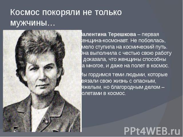 Космос покоряли не только мужчины… Валентина Терешкова – первая женщина-космонавт. Не побоялась, смело ступила на космический путь. Она выполнила с честью свою работу и доказала, что женщины способны на многое, и даже на полет в космос. Мы гордимся …