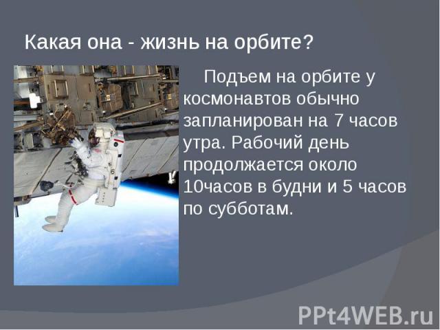 Какая она - жизнь на орбите? Подъем на орбите у космонавтов обычно запланирован на 7 часов утра. Рабочий день продолжается около 10часов в будни и 5 часов по субботам.