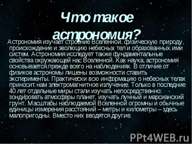 Что такое астрономия? Астрономия изучает строение Вселенной, физическую природу, происхождение и эволюцию небесных тел и образованных ими систем. Астрономия исследует также фундаментальные свойства окружающей нас Вселенной. Как наука, астрономия осн…