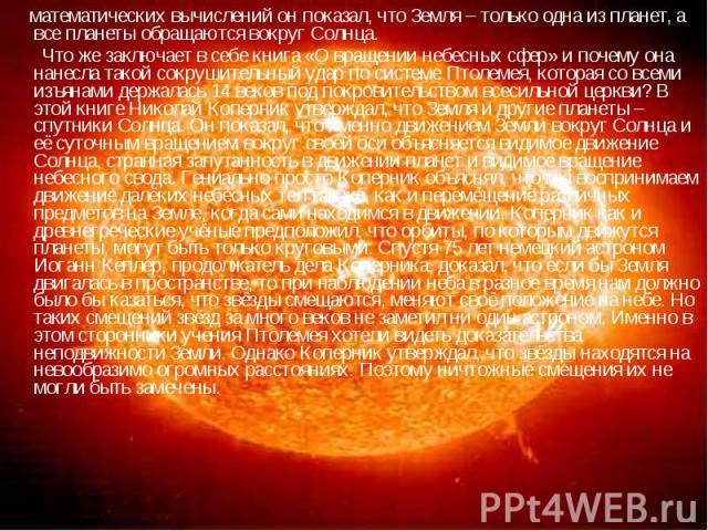 математических вычислений он показал, что Земля – только одна из планет, а все планеты обращаются вокруг Солнца. Что же заключает в себе книга «О вращении небесных сфер» и почему она нанесла такой сокрушительный удар по системе Птолемея, которая со …