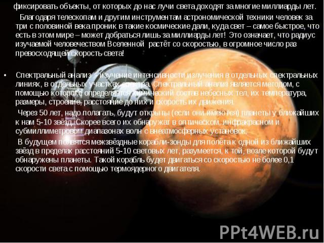 фиксировать объекты, от которых до нас лучи света доходят за многие миллиарды лет. фиксировать объекты, от которых до нас лучи света доходят за многие миллиарды лет. Благодаря телескопам и другим инструментам астрономической техники человек за три с…