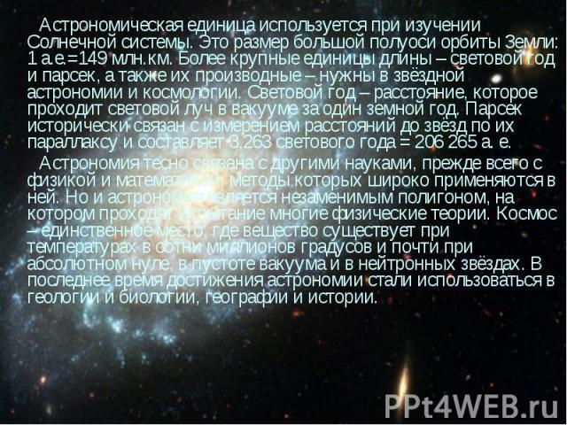 Астрономическая единица используется при изучении Солнечной системы. Это размер большой полуоси орбиты Земли: 1 а.е.=149 млн.км. Более крупные единицы длины – световой год и парсек, а также их производные – нужны в звёздной астрономии и космологии. …