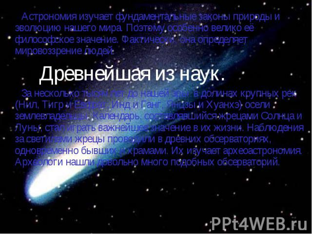 Астрономия изучает фундаментальные законы природы и эволюцию нашего мира. Поэтому особенно велико её философское значение. Фактически, она определяет мировоззрение людей. Астрономия изучает фундаментальные законы природы и эволюцию нашего мира. Поэт…